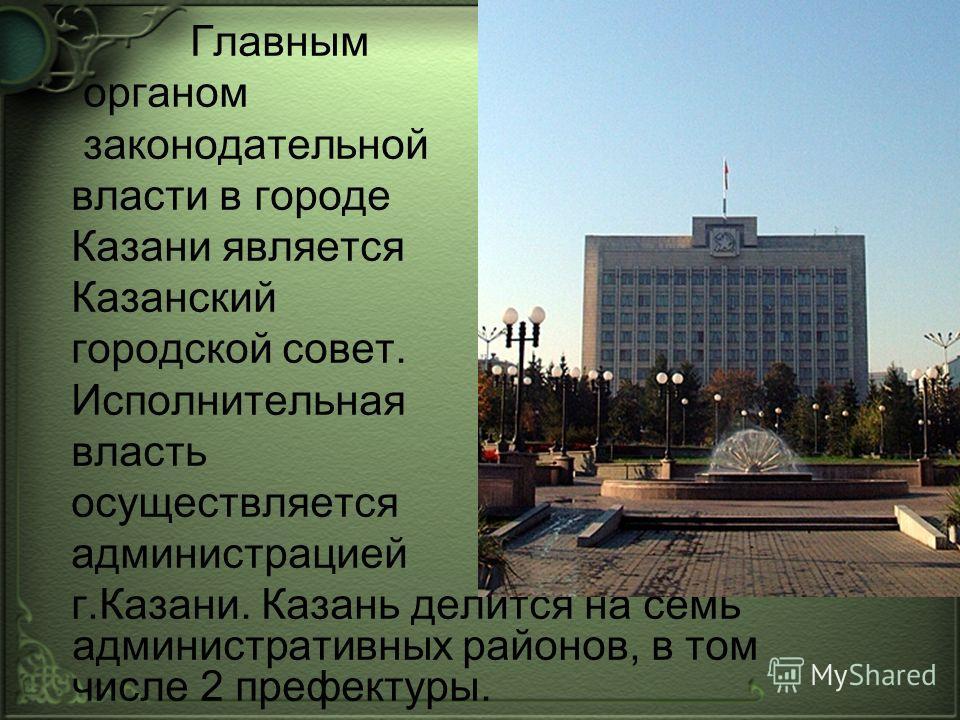 Главным органом законодательной власти в городе Казани является Казанский городской совет. Исполнительная власть осуществляется администрацией г.Казани. Казань делится на семь административных районов, в том числе 2 префектуры.