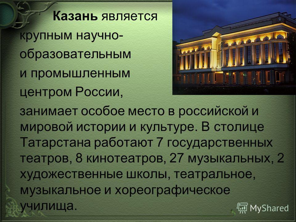 Казань является крупным научно- образовательным и промышленным центром России, занимает особое место в российской и мировой истории и культуре. В столице Татарстана работают 7 государственных театров, 8 кинотеатров, 27 музыкальных, 2 художественные ш