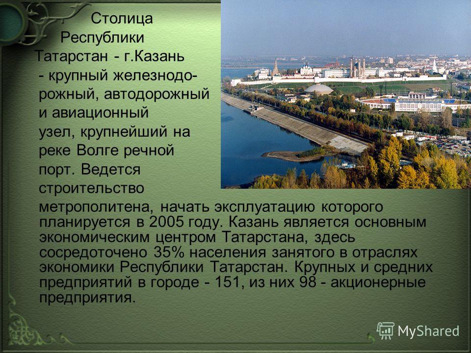 Столица Республики Татарстан - г.Казань - крупный железнодо- рожный, автодорожный и авиационный узел, крупнейший на реке Волге речной порт. Ведется строительство метрополитена, начать эксплуатацию которого планируется в 2005 году. Казань является осн