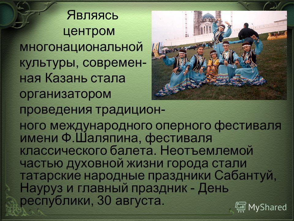 Являясь центром многонациональной культуры, современ- ная Казань стала организатором проведения традицион- ного международного оперного фестиваля имени Ф.Шаляпина, фестиваля классического балета. Неотъемлемой частью духовной жизни города стали татарс