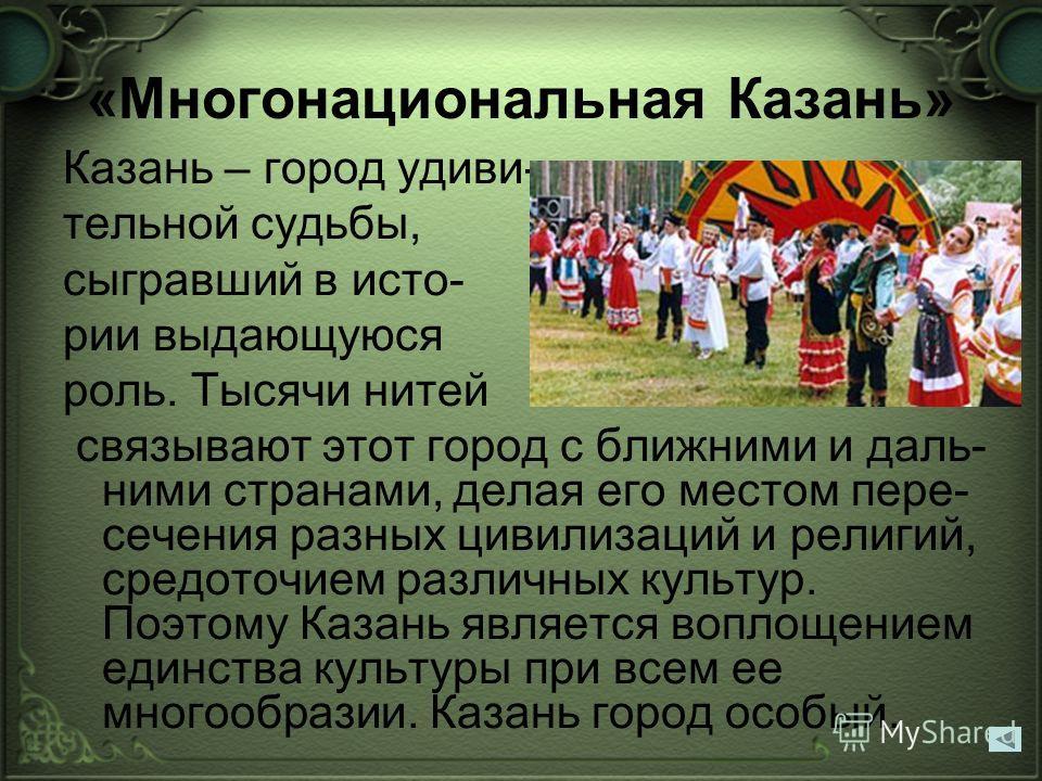 «Многонациональная Казань» Казань – город удиви- тельной судьбы, сыгравший в исто- рии выдающуюся роль. Тысячи нитей связывают этот город с ближними и даль- ними странами, делая его местом пере- сечения разных цивилизаций и религий, средоточием разли