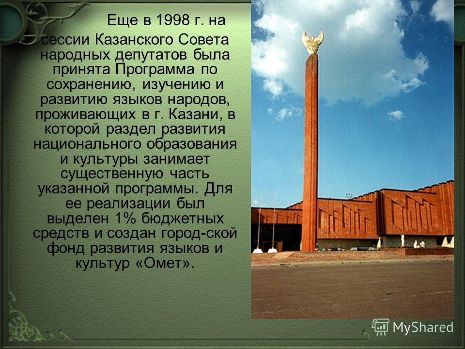 Еще в 1998 г. на сессии Казанского Совета народных депутатов была принята Программа по сохранению, изучению и развитию языков народов, проживающих в г. Казани, в которой раздел развития национального образования и культуры занимает существенную часть