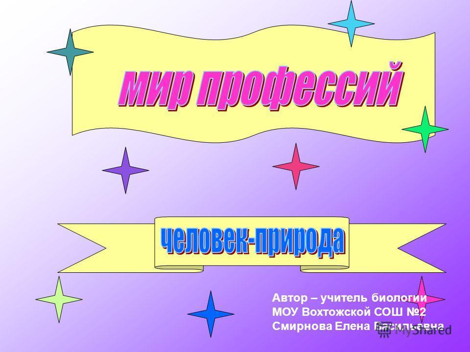 Автор – учитель биологии МОУ Вохтожской СОШ 2 Смирнова Елена Васильевна