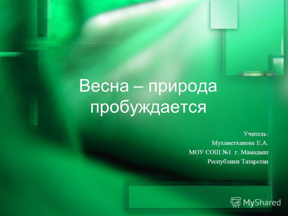 Весна – природа пробуждается Учитель: Мухаметханова Е.А. МОУ СОШ 1 г. Мамадыш Республики Татарстан