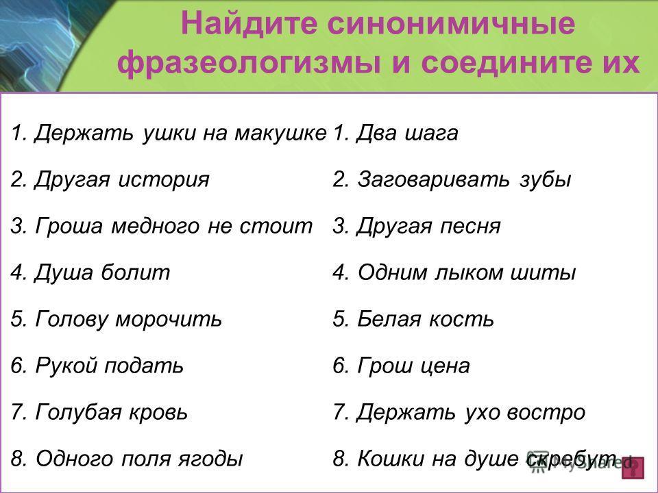 Найдите синонимичные фразеологизмы и соедините их 1. Держать ушки на макушке 2. Другая история 3. Гроша медного не стоит 4. Душа болит 5. Голову морочить 6. Рукой подать 7. Голубая кровь 8. Одного поля ягоды 1. Два шага 2. Заговаривать зубы 3. Другая