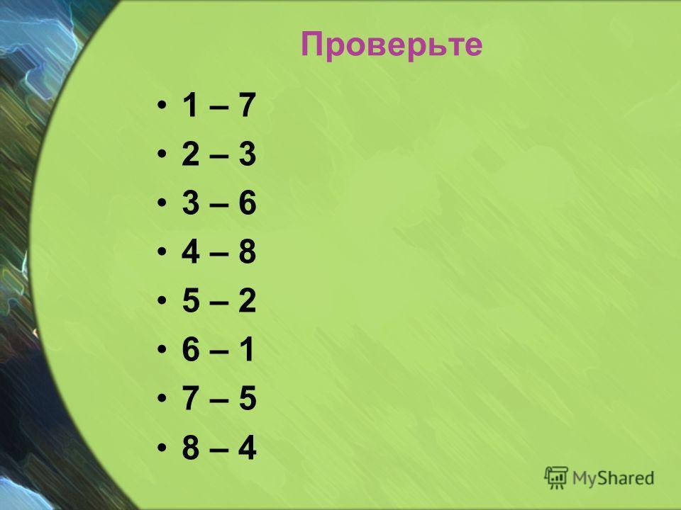 Проверьте 1 – 7 2 – 3 3 – 6 4 – 8 5 – 2 6 – 1 7 – 5 8 – 4