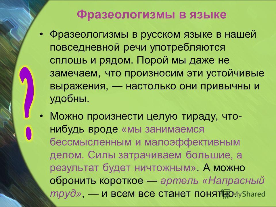 Фразеологизмы в языке Фразеологизмы в русском языке в нашей повседневной речи употребляются сплошь и рядом. Порой мы даже не замечаем, что произносим эти устойчивые выражения, настолько они привычны и удобны. Можно произнести целую тираду, что- нибуд
