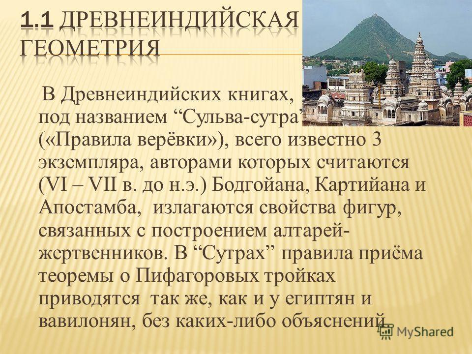 В Древнеиндийских книгах, под названием Сульва-сутра («Правила верёвки»), всего известно 3 экземпляра, авторами которых считаются (VI – VII в. до н.э.) Бодгойана, Картийана и Апостамба, излагаются свойства фигур, связанных с построением алтарей- жерт