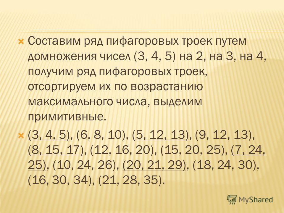 Составим ряд пифагоровых троек путем домножения чисел (3, 4, 5) на 2, на 3, на 4, получим ряд пифагоровых троек, отсортируем их по возрастанию максимального числа, выделим примитивные. (3, 4, 5), (6, 8, 10), (5, 12, 13), (9, 12, 13), (8, 15, 17), (12