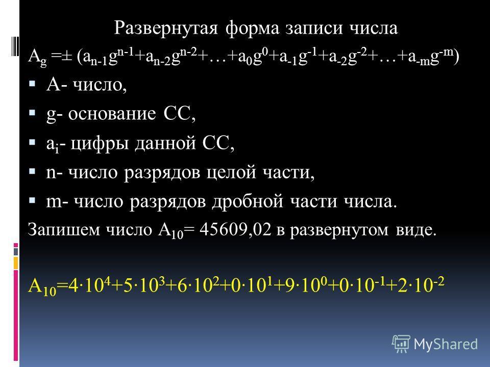 Развернутая форма записи числа А g =± (a n-1 g n-1 +a n-2 g n-2 +…+a 0 g 0 +a -1 g -1 +a -2 g -2 +…+a -m g -m ) А- число, g- основание СС, а i - цифры данной СС, n- число разрядов целой части, m- число разрядов дробной части числа. Запишем число А 10