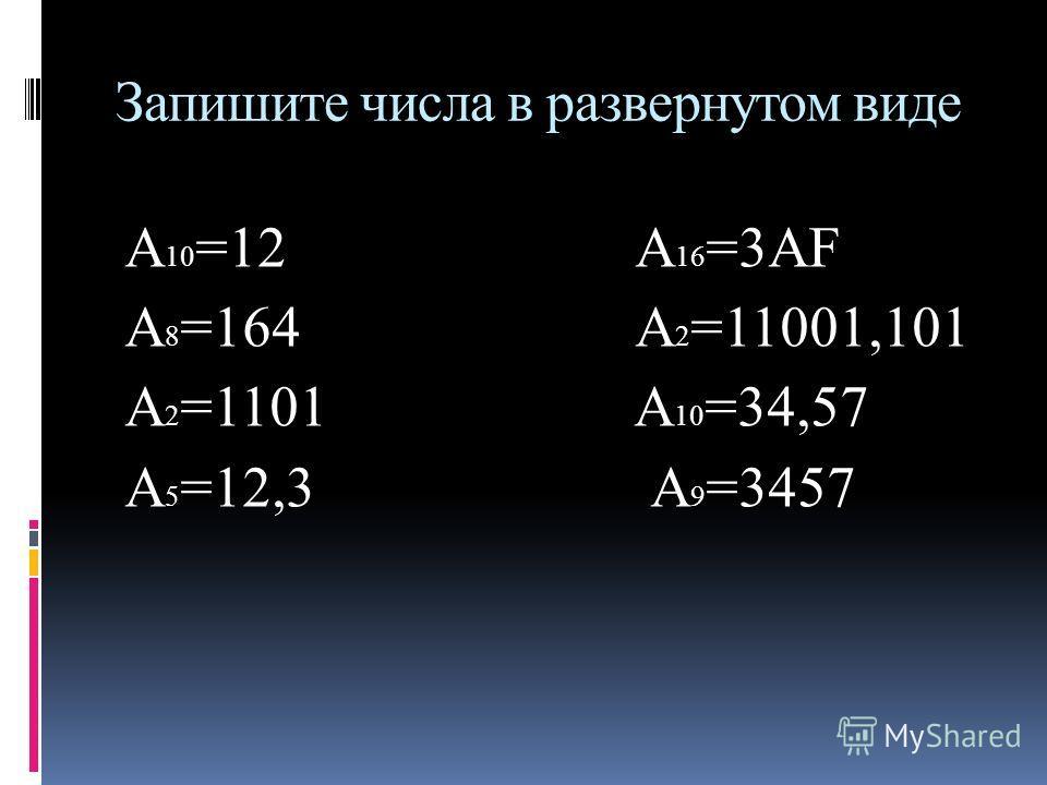Запишите числа в развернутом виде А 10 =12 А 16 =3АF А 8 =164 А 2 =11001,101 А 2 =1101 А 10 =34,57 А 5 =12,3 А 9 =3457