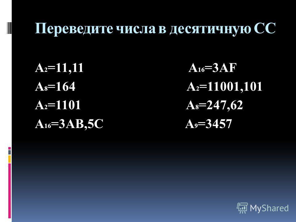 Переведите числа в десятичную СС А 2 =11,11 А 16 =3АF А 8 =164 А 2 =11001,101 А 2 =1101 А 8 =247,62 А 16 =3АВ,5С А 9 =3457