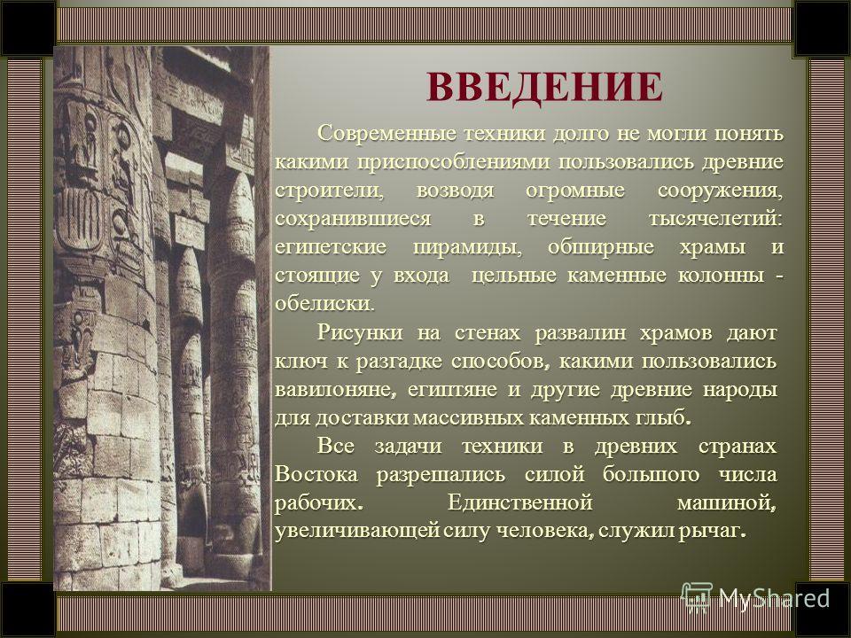 ВВЕДЕНИЕ Современные техники долго не могли понять какими приспособлениями пользовались древние строители, возводя огромные сооружения, сохранившиеся в течение тысячелетий: египетские пирамиды, обширные храмы и стоящие у входа цельные каменные колонн