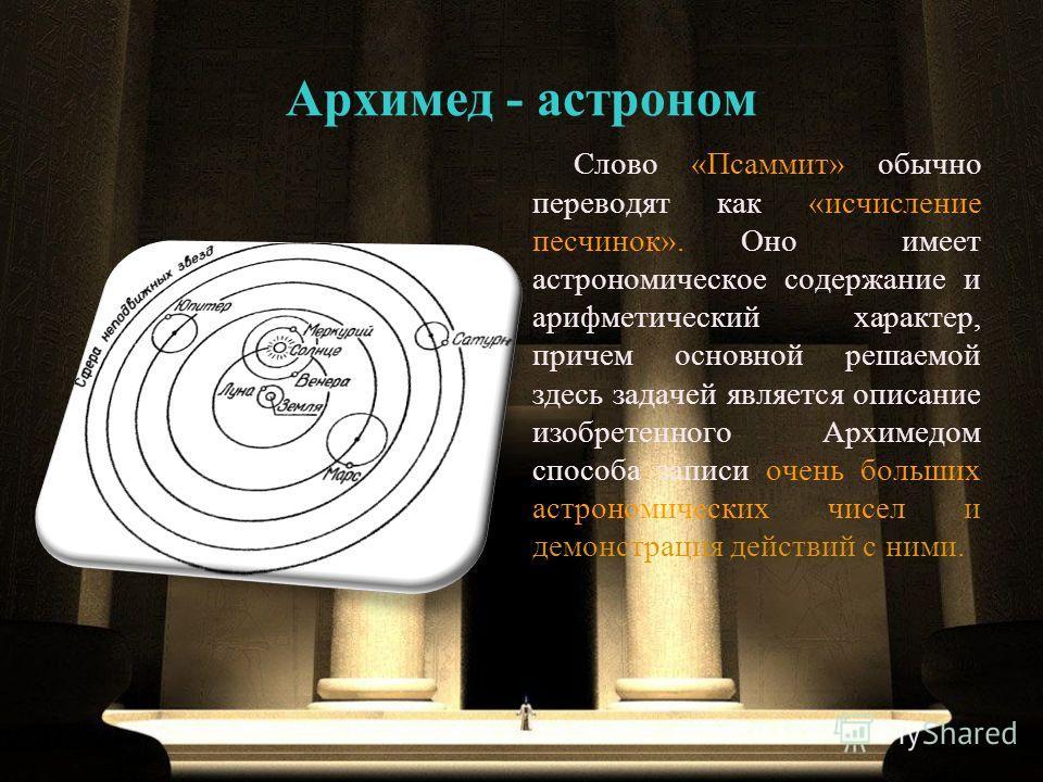 Слово «Псаммит» обычно переводят как «исчисление песчинок». Оно имеет астрономическое содержание и арифметический характер, причем основной решаемой здесь задачей является описание изобретенного Архимедом способа записи очень больших астрономических