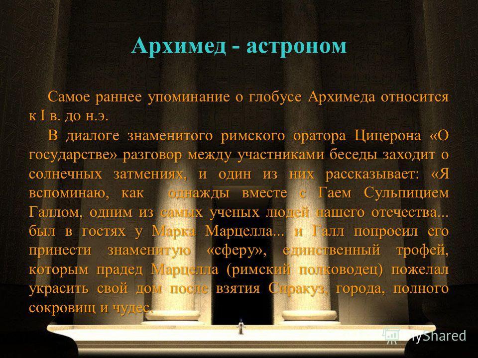 Архимед - астроном Самое раннее упоминание о глобусе Архимеда относится к I в. до н.э. В диалоге знаменитого римского оратора Цицерона «О государстве» разговор между участниками беседы заходит о солнечных затмениях, и один из них рассказывает: «Я всп