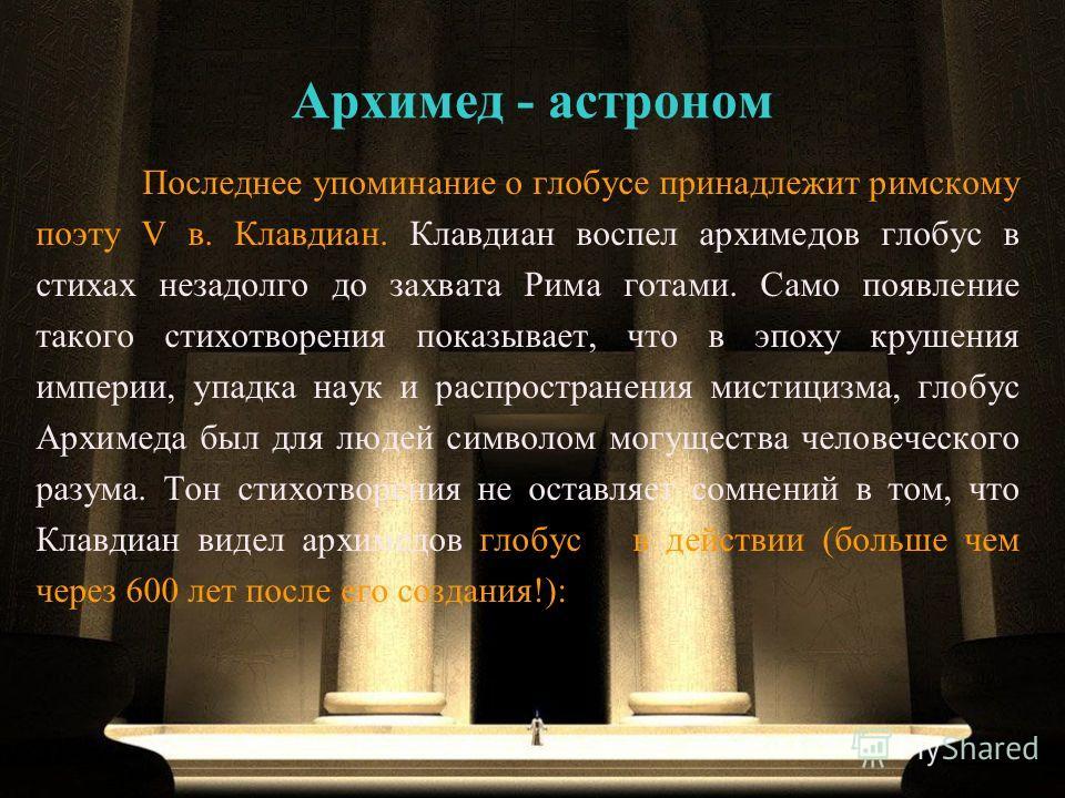 Последнее упоминание о глобусе принадлежит римскому поэту V в. Клавдиан. Клавдиан воспел архимедов глобус в стихах незадолго до захвата Рима готами. Само появление такого стихотворения показывает, что в эпоху крушения империи, упадка наук и распростр
