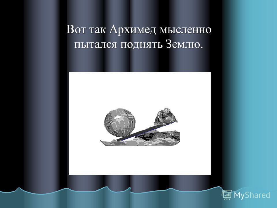 Вот так Архимед мысленно пытался поднять Землю.