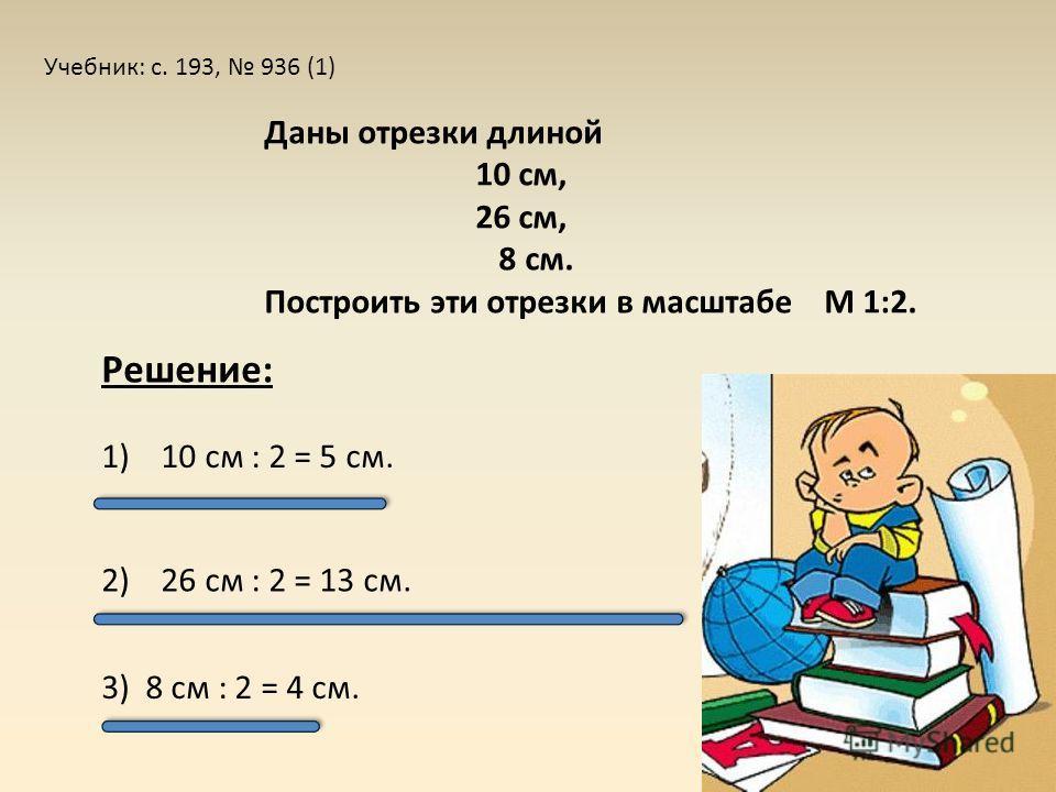 Учебник: с. 193, 936 (1) Даны отрезки длиной 10 см, 26 см, 8 см. Построить эти отрезки в масштабе М 1:2. 2) 26 см : 2 = 13 см. 3) 8 см : 2 = 4 см. 1) 10 см : 2 = 5 см. Решение: