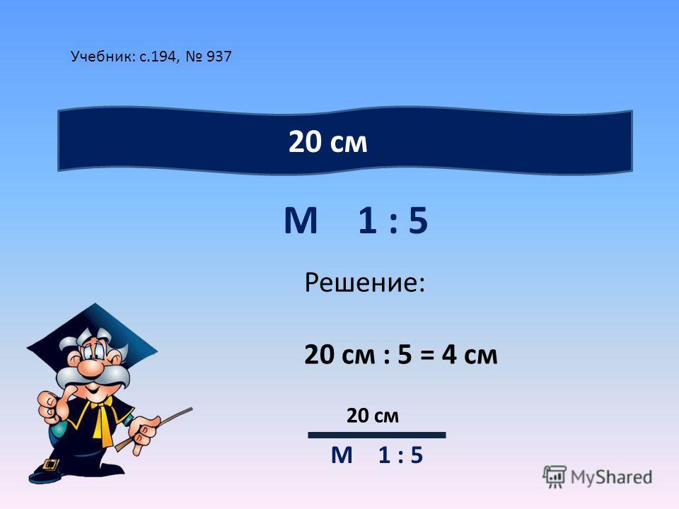Учебник: с.194, 937 М 1 : 5 20 см Решение: 20 см : 5 = 4 см 20 см М 1 : 5