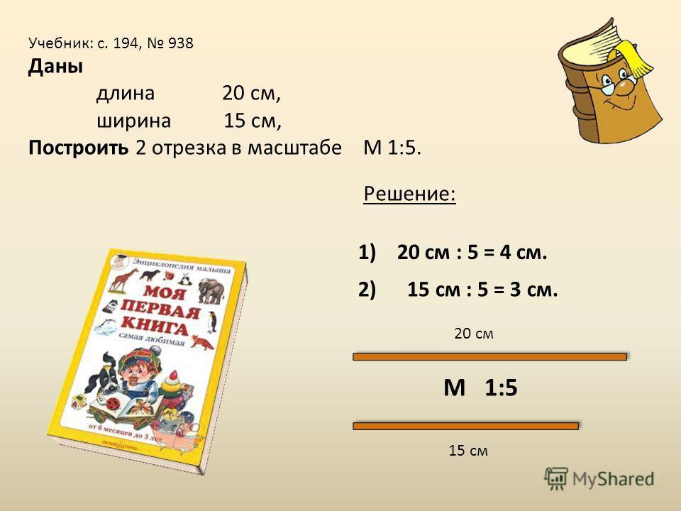 Учебник: с. 194, 938 Даны длина 20 см, ширина 15 см, Построить 2 отрезка в масштабе М 1:5. 20 см 15 см М 1:5 2) 15 см : 5 = 3 см. 1) 20 см : 5 = 4 см. Решение: