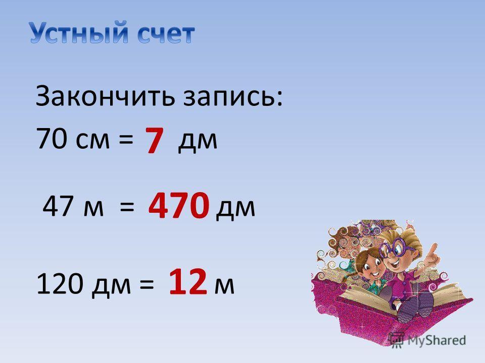 Закончить запись: 70 см = дм 47 м = дм 120 дм = м 7 470 12