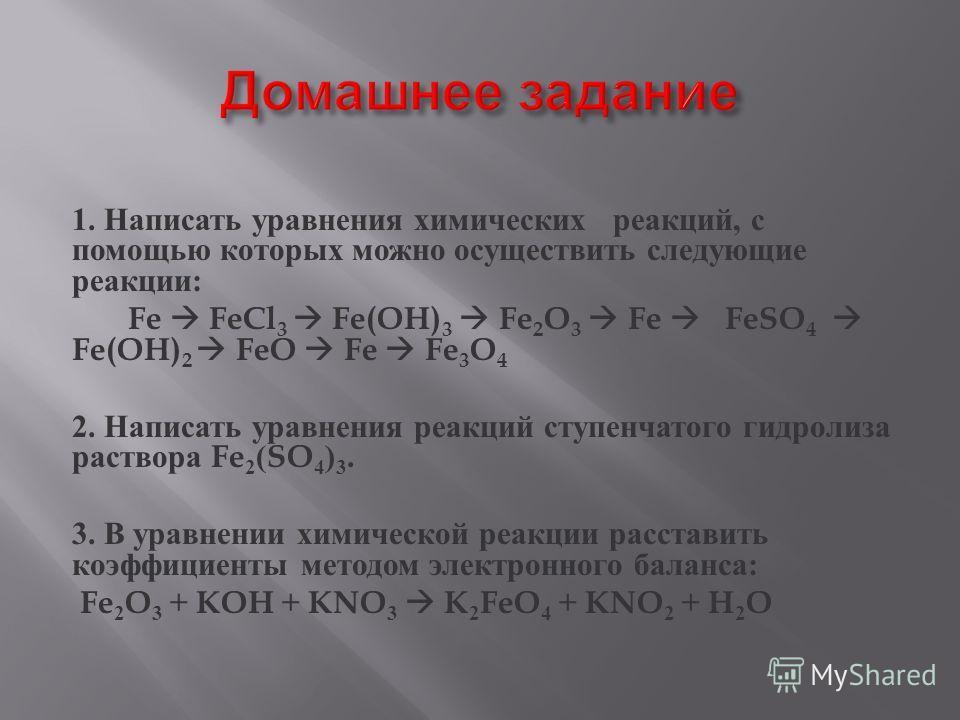 1. Написать уравнения химических реакций, с помощью которых можно осуществить следующие реакции : Fe FeCl 3 Fe(OH) 3 Fe 2 O 3 Fe FeSO 4 Fe(OH) 2 FeO Fe Fe 3 O 4 2. Написать уравнения реакций ступенчатого гидролиза раствора Fe 2 (SO 4 ) 3. 3. В уравне
