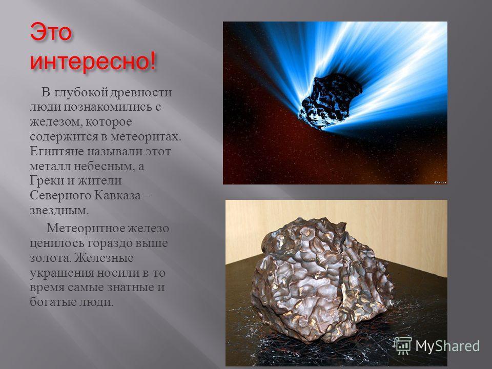 Это интересно ! В глубокой древности люди познакомились с железом, которое содержится в метеоритах. Египтяне называли этот металл небесным, а Греки и жители Северного Кавказа – звездным. Метеоритное железо ценилось гораздо выше золота. Железные украш