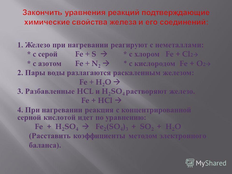 1. Железо при нагревании реагируют с неметаллами : * c серой Fe + S * с хлором Fe + Cl 2 * c азотом Fe + N 2 * c кислородом Fe + O 2 2. Пары воды разлагаются раскаленным железом : Fe + H 2 O 3. Разбавленные HCL и H 2 SO 4 растворяют железо. Fe + HCl