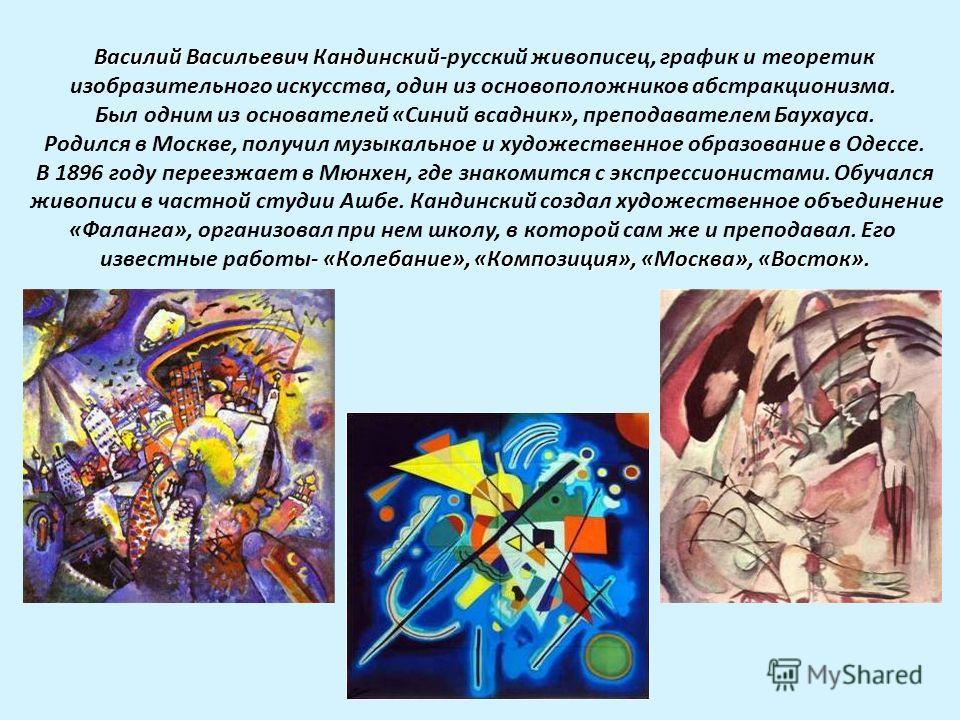 Василий Васильевич Кандинский Василий Васильевич Кандинский-русский живописец, график и теоретик изобразительного искусства, один из основоположников абстракционизма. Был одним из основателей «Синий всадник», преподавателем Баухауса. Родился в Москве
