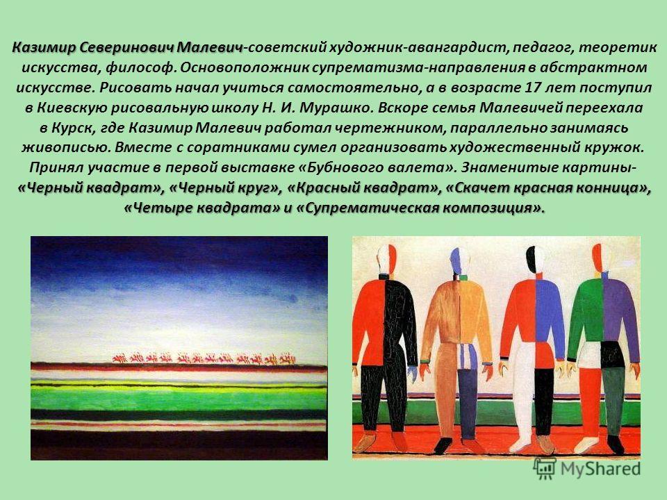Казимир Северинович Малевич Казимир Северинович Малевич-советский художник-авангардист, педагог, теоретик искусства, философ. Основоположник супрематизма-направления в абстрактном искусстве. Рисовать начал учиться самостоятельно, а в возрасте 17 лет