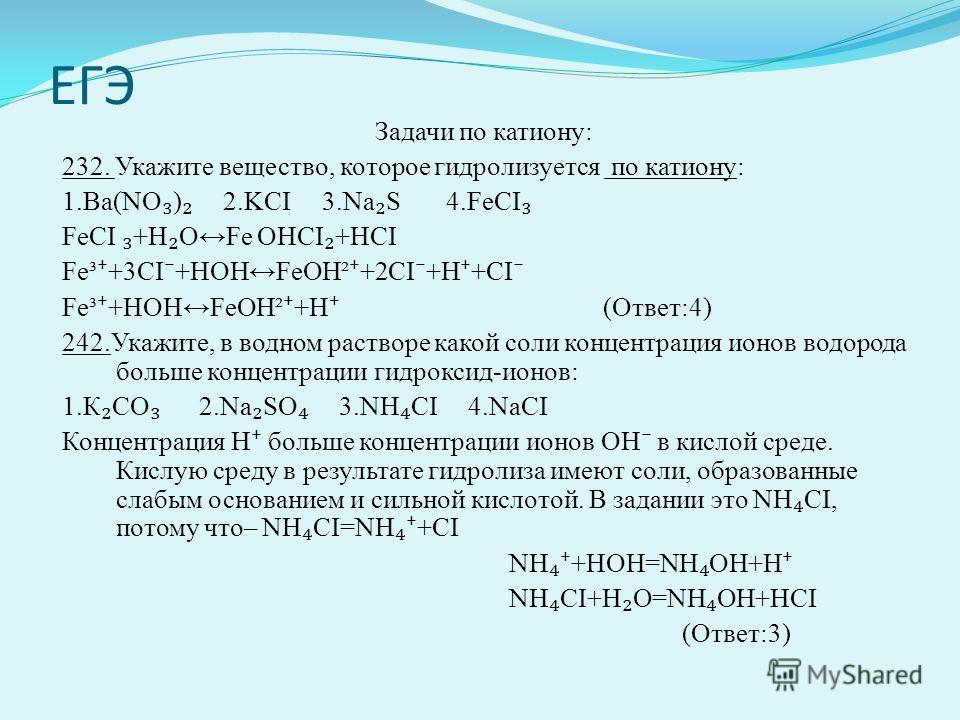 ЕГЭ Задачи по катиону: 232. Укажите вещество, которое гидролизуется по катиону: 1.Ва(NO ) 2.KCI 3.Na S 4.FeCI FeCI +H OFe OHCI +HCI Fe³ +3CI +HOHFeOH² +2CI +H +CI Fe³ +HOHFeOH² +H (Ответ:4) 242.Укажите, в водном растворе какой соли концентрация ионов
