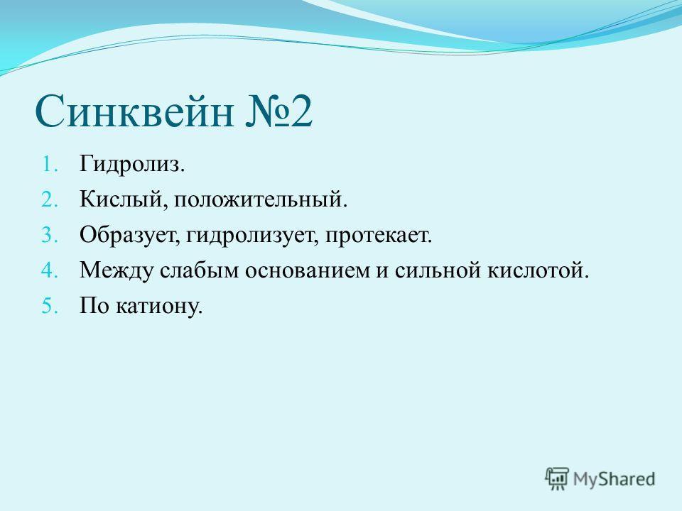 Синквейн 2 1. Гидролиз. 2. Кислый, положительный. 3. Образует, гидролизует, протекает. 4. Между слабым основанием и сильной кислотой. 5. По катиону.