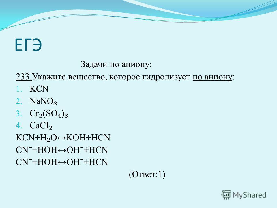 ЕГЭ Задачи по аниону: 233.Укажите вещество, которое гидролизует по аниону: 1. KCN 2. NaNО 3. Cr (SO ) 4. CaCI KСN+H OKOH+HCN CN +HOHOH +HCN (Ответ:1)