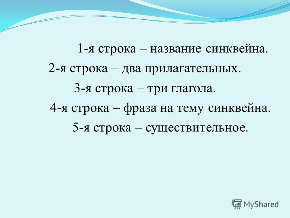 1-я строка – название синквейна. 2-я строка – два прилагательных. 3-я строка – три глагола. 4-я строка – фраза на тему синквейна. 5-я строка – существительное.