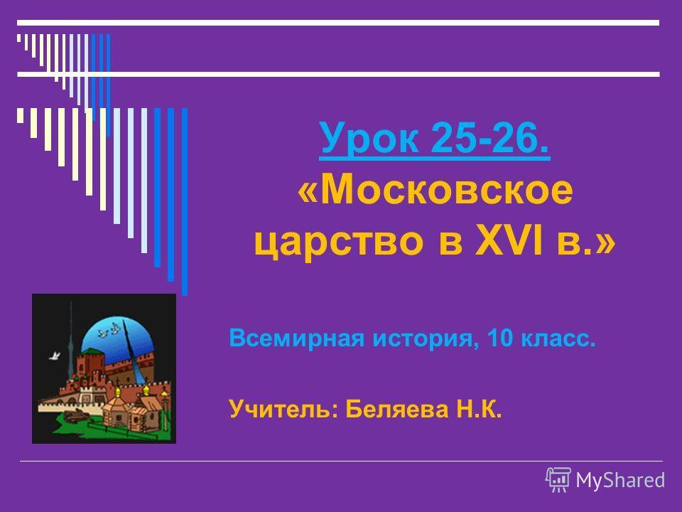 Урок 25-26. «Московское царство в XVI в.» Всемирная история, 10 класс. Учитель: Беляева Н.К.