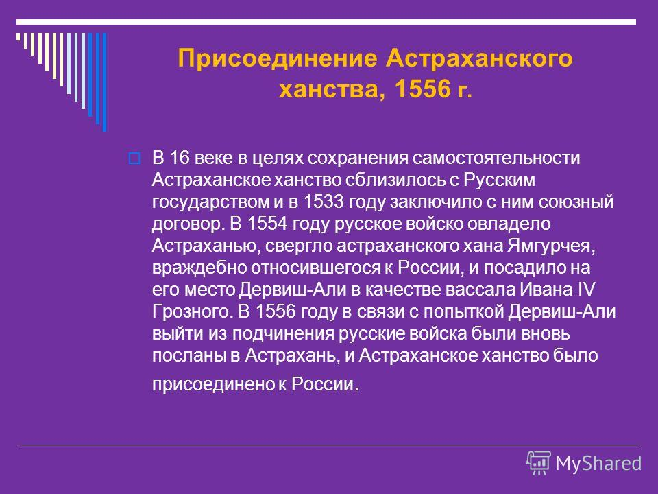 Присоединение Астраханского ханства, 1556 г. В 16 веке в целях сохранения самостоятельности Астраханское ханство сблизилось с Русским государством и в 1533 году заключило с ним союзный договор. В 1554 году русское войско овладело Астраханью, свергло