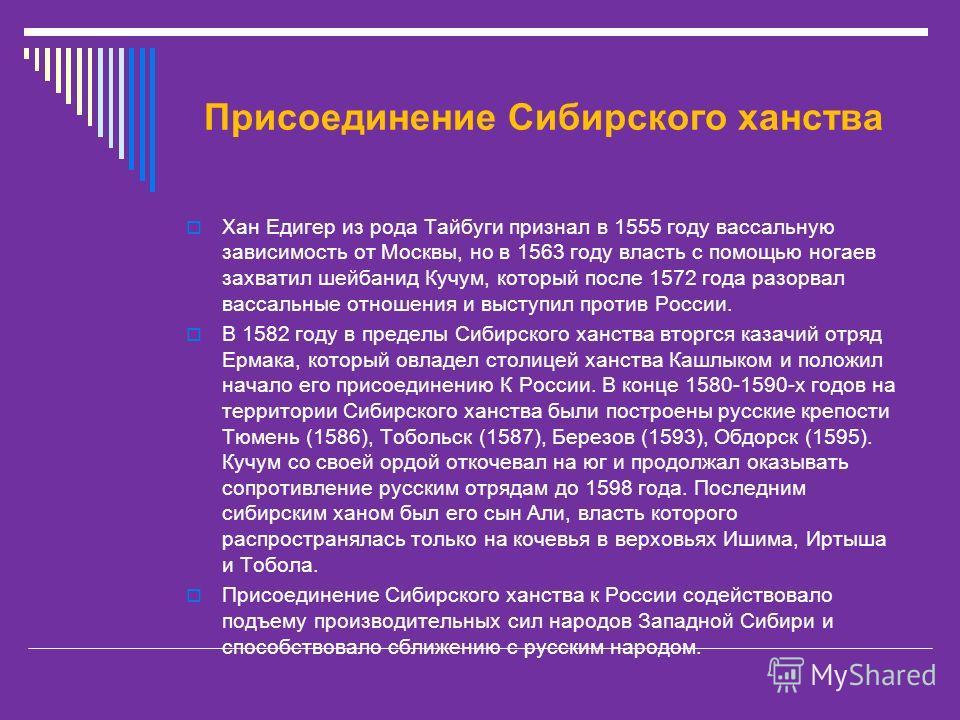 Присоединение Сибирского ханства Хан Едигер из рода Тайбуги признал в 1555 году вассальную зависимость от Москвы, но в 1563 году власть с помощью ногаев захватил шейбанид Кучум, который после 1572 года разорвал вассальные отношения и выступил против