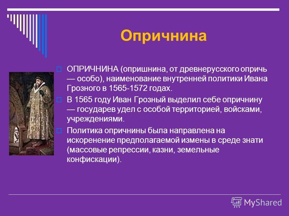 Опричнина ОПРИЧНИНА (опришнина, от древнерусского опричь особо), наименование внутренней политики Ивана Грозного в 1565-1572 годах. В 1565 году Иван Грозный выделил себе опричнину государев удел с особой территорией, войсками, учреждениями. Политика