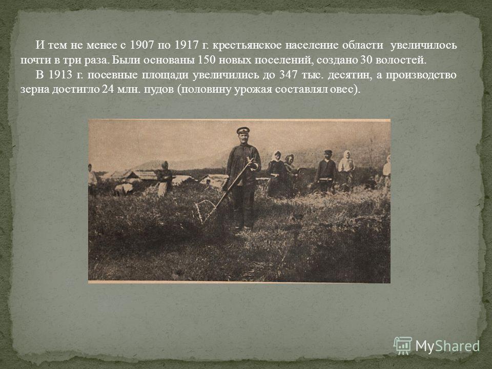 И тем не менее с 1907 по 1917 г. крестьянское население области увеличилось почти в три раза. Были основаны 150 новых поселений, создано 30 волостей. В 1913 г. посевные площади увеличились до 347 тыс. десятин, а производство зерна достигло 24 млн. пу