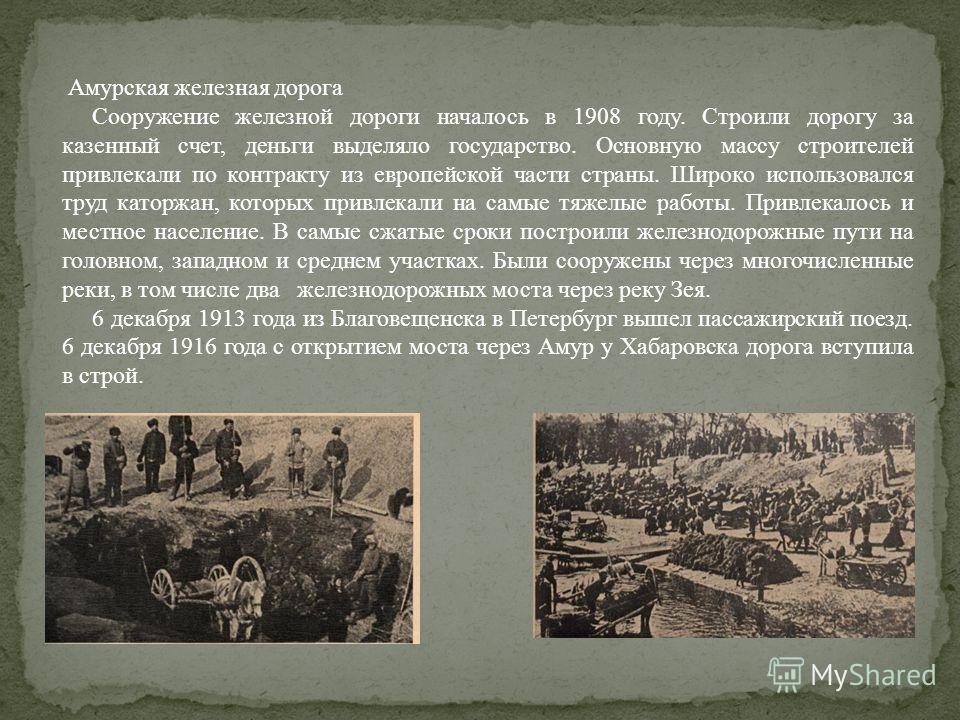 Амурская железная дорога Сооружение железной дороги началось в 1908 году. Строили дорогу за казенный счет, деньги выделяло государство. Основную массу строителей привлекали по контракту из европейской части страны. Широко использовался труд каторжан,