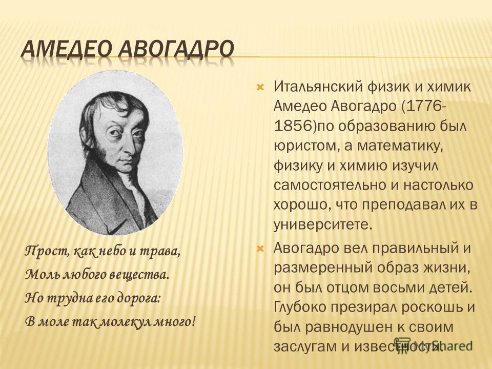 Прост, как небо и трава, Моль любого вещества. Но трудна его дорога: В моле так молекул много! Итальянский физик и химик Амедео Авогадро (1776- 1856)по образованию был юристом, а математику, физику и химию изучил самостоятельно и настолько хорошо, чт