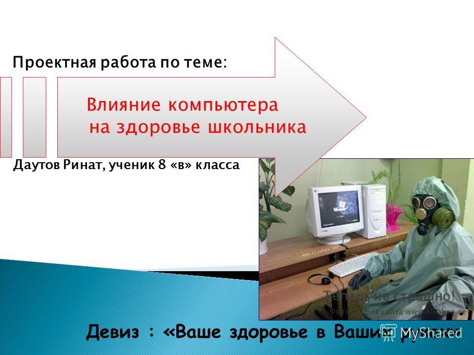 Даутов Ринат, ученик 8 «в» класса Девиз : «Ваше здоровье в Ваших руках» Проектная работа по теме: Влияние компьютера на здоровье школьника