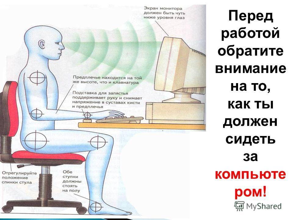 Перед работой обратите внимание на то, как ты должен сидеть за компьюте ром!