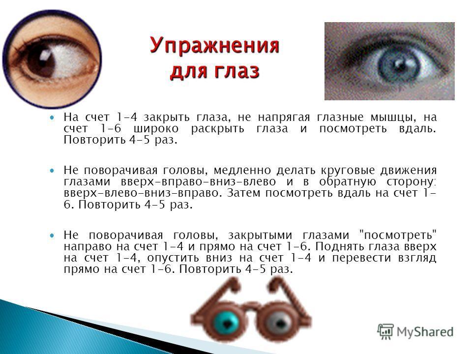 На счет 1-4 закрыть глаза, не напрягая глазные мышцы, на счет 1-6 широко раскрыть глаза и посмотреть вдаль. Повторить 4-5 раз. Не поворачивая головы, медленно делать круговые движения глазами вверх-вправо-вниз-влево и в обратную сторону: вверх-влево-