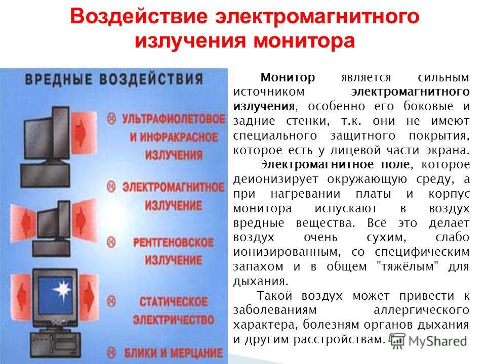 Воздействие электромагнитного излучения монитора Монитор является сильным источником электромагнитного излучения, особенно его боковые и задние стенки, т.к. они не имеют специального защитного покрытия, которое есть у лицевой части экрана. Электромаг