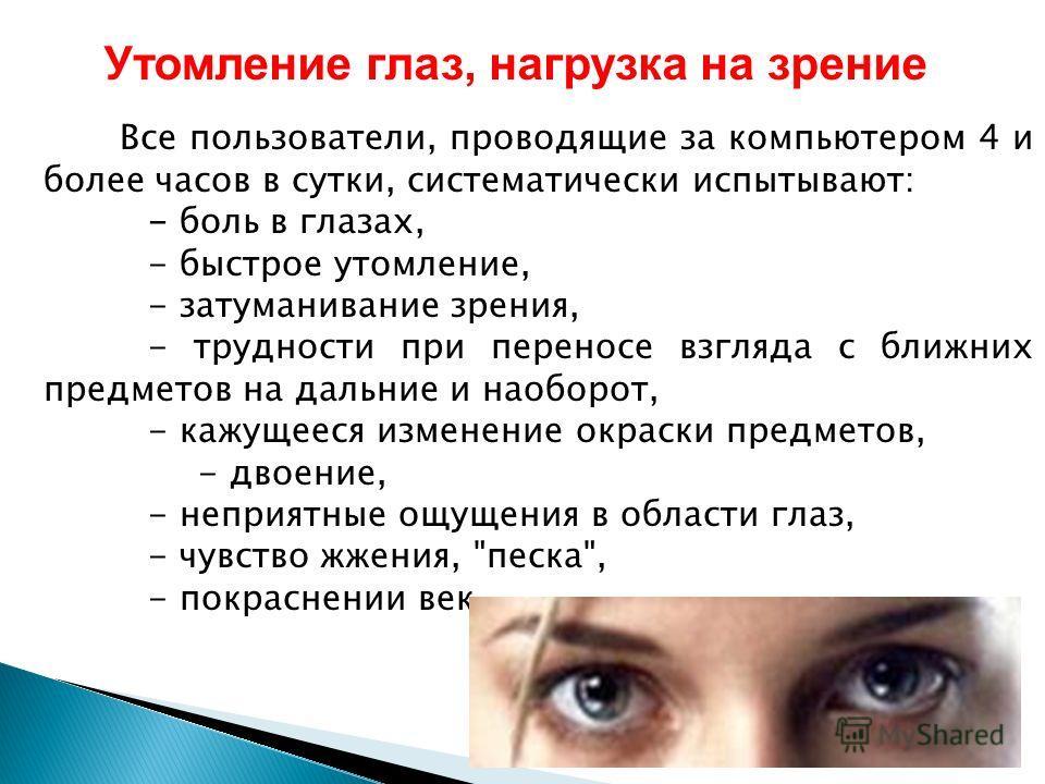 Утомление глаз, нагрузка на зрение Все пользователи, проводящие за компьютером 4 и более часов в сутки, систематически испытывают: - боль в глазах, - быстрое утомление, - затуманивание зрения, - трудности при переносе взгляда с ближних предметов на д