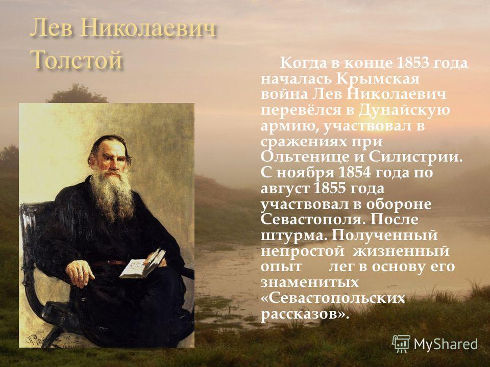 Лев Николаевич Толстой Когда в конце 1853 года началась Крымская война Лев Николаевич перевёлся в Дунайскую армию, участвовал в сражениях при Ольтенице и Силистрии. С ноября 1854 года по август 1855 года участвовал в обороне Севастополя. После штурма