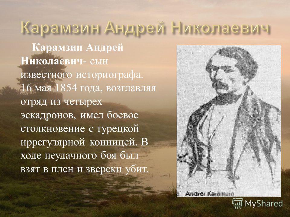 Карамзин Андрей Николаевич - сын известного историографа. 16 мая 1854 года, возглавляя отряд из четырех эскадронов, имел боевое столкновение с турецкой иррегулярной конницей. В ходе неудачного боя был взят в плен и зверски убит.