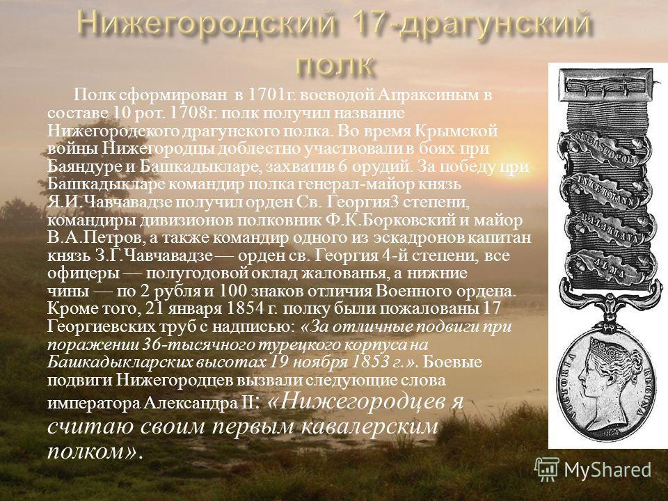 Полк сформирован в 1701 г. воеводой Апраксиным в составе 10 рот. 1708 г. полк получил название Нижегородского драгунского полка. Во время Крымской войны Нижегородцы доблестно участвовали в боях при Баяндуре и Башкадыкларе, захватив 6 орудий. За побед