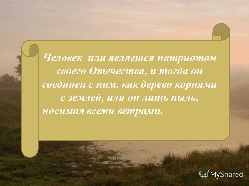 Человек или является патриотом своего Отечества, и тогда он соединен с ним, как дерево корнями с землей, или он лишь пыль, носимая всеми ветрами.